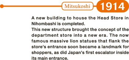 1914: A new building to house the Head Store in Nihombashi is completed. This new structure brought the concept of the department store into a new era. The now famous massive lion statues that flank the store's entrance soon became a landmark for shoppers, as did Japan's first escalator inside its main entrance.